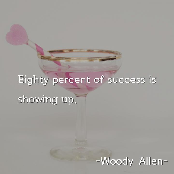 Eighty percent of success is showing up.