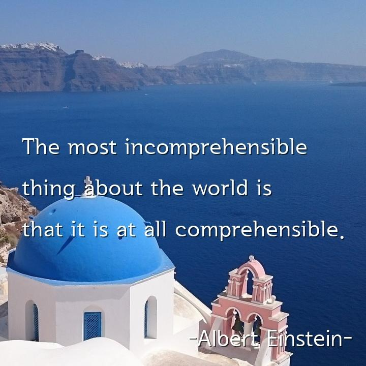 The most incomprehensible thing about the world is that it is at all comprehensible.