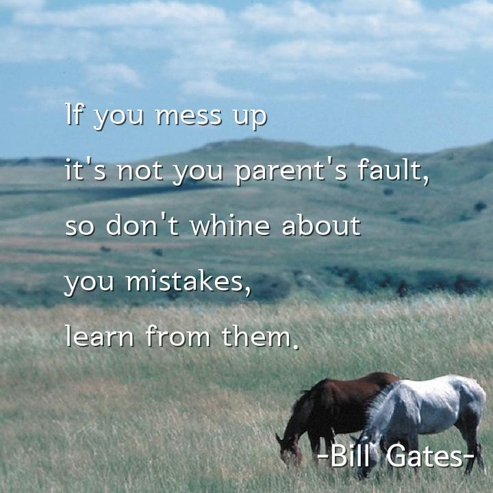 If you mess up it's not you parent's fault, so don't whine about you mistakes, learn from them.