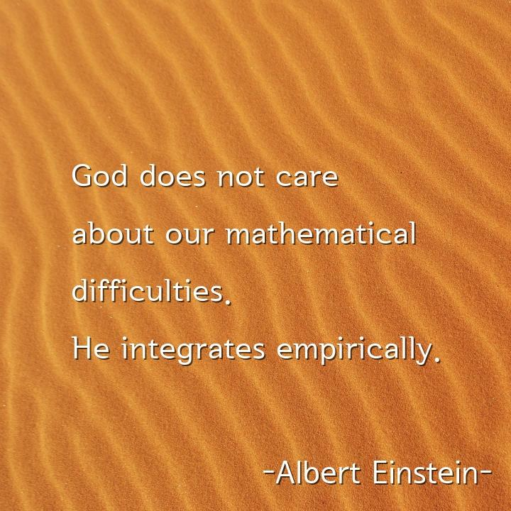 God does not care about our mathematical difficulties. He integrates empirically.