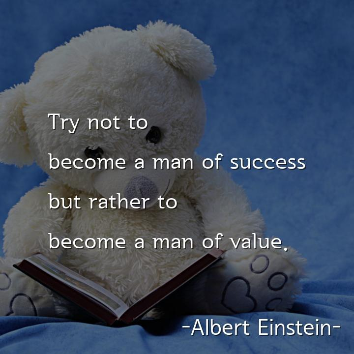 Try not to become a man of success but rather to become a man of value.